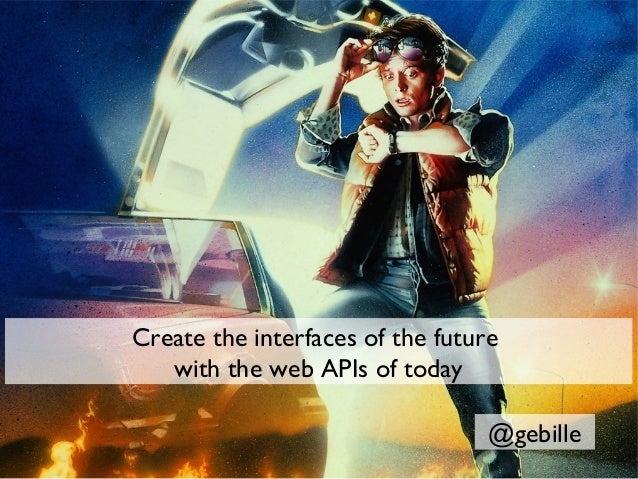 Create the interfaces of the future   with the web APIs of today                                  @gebille
