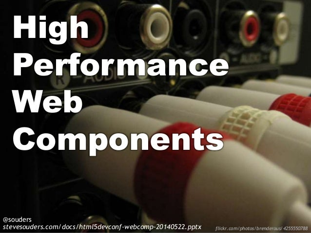 High Performance Web Components @souders stevesouders.com/docs/html5devconf-webcomp-20140522.pptx flickr.com/photos/brende...