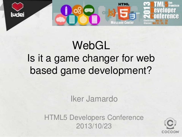 WebGL Is it a game changer for web based game development? Iker Jamardo HTML5 Developers Conference 2013/10/23