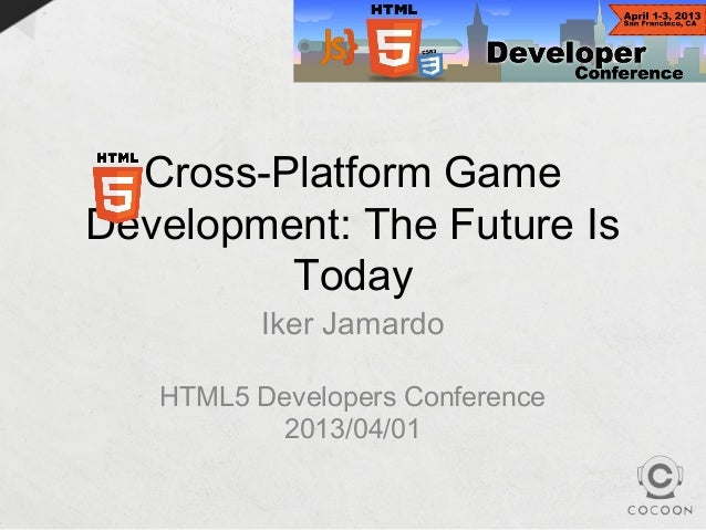 Cross-Platform GameDevelopment: The Future Is         Today          Iker Jamardo   HTML5 Developers Conference          2...