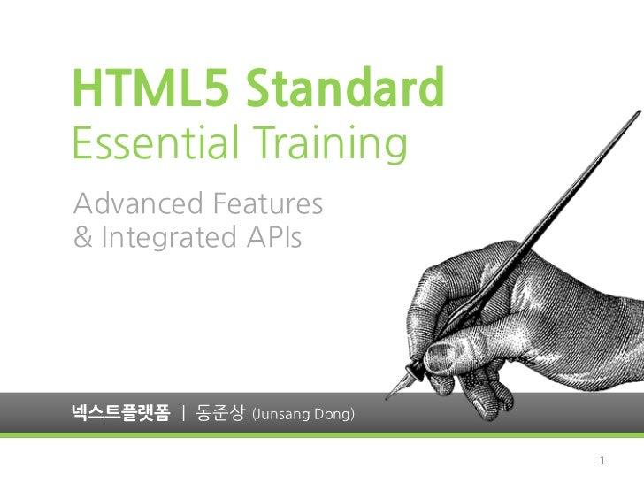 HTML5 StandardEssential TrainingAdvanced Features& Integrated APIs넥스트플랫폼 | 동준상 (Junsang Dong)                              1