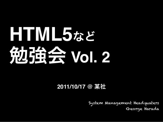 HTML5など勉強会 Vol. 22011/10/17 @ 某社System Management HeadquatersGeorge Harada