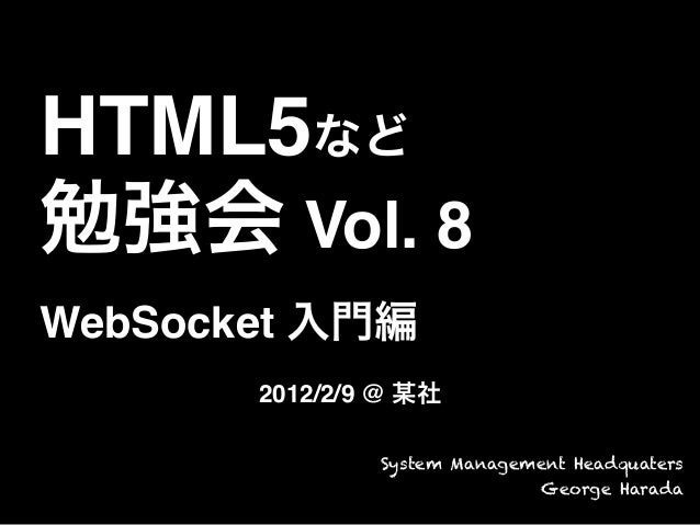 HTML5など勉強会 Vol. 8WebSocket 入門編2012/2/9 @ 某社System Management HeadquatersGeorge Harada