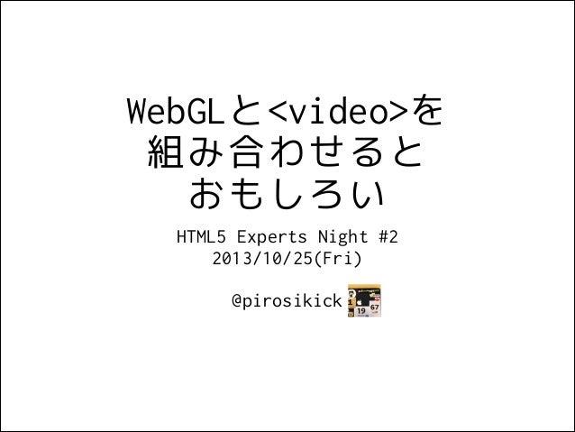 WebGLと<video>を 組み合わせると おもしろい HTML5 Experts Night #2 2013/10/25(Fri) !  @pirosikick