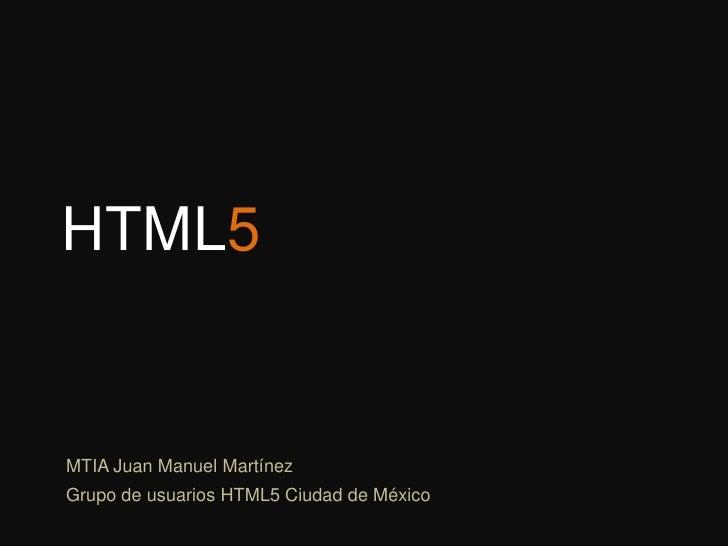HTML5<br />MTIA Juan Manuel Martínez<br />Grupo de usuarios HTML5 Ciudad de México<br />