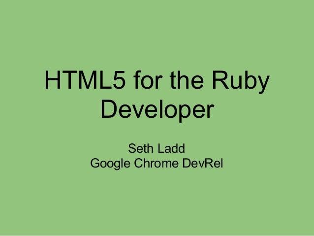 HTML5 for the Ruby Developer Seth Ladd Google Chrome DevRel