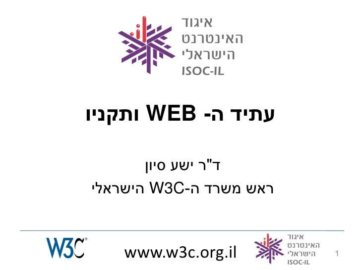 """עתיד ה-  WEBותקניו         ד""""ר ישע סיון ראש משרד ה- W3Cהישראלי       www.w3c.org.il        1"""