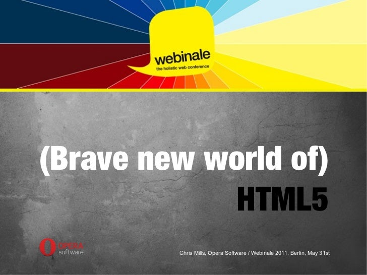 (Brave new world of)            HTML5         Chris Mills, Opera Software / Webinale 2011, Berlin, May 31st