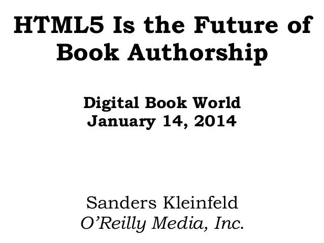 HTML5 Is the Future of Book Authorship Digital Book World January 14, 2014  Sanders Kleinfeld O'Reilly Media, Inc.