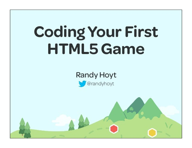 Coding Your First HTML5 Game     Randy Hoyt       @randyhoyt