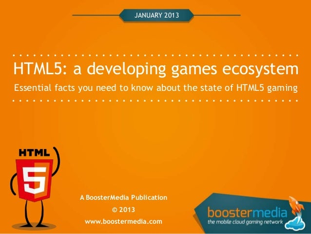 JANUARY 2013HTML5: a developing games ecosystemEssential facts you need to know about the state of HTML5 gaming           ...