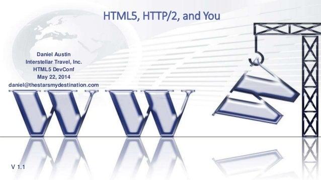 HTML5, HTTP/2, and You V 1.1 Daniel Austin Interstellar Travel, Inc. HTML5 DevConf May 22, 2014 daniel@thestarsmydestinati...