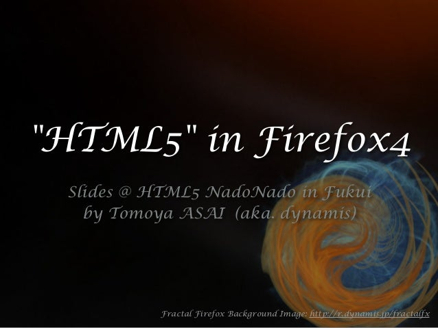 """HTML5"" in Firefox4 Slides @ HTML5 NadoNado in Fukui by Tomoya ASAI (aka. dynamis) Fractal Firefox Background Image: http:..."
