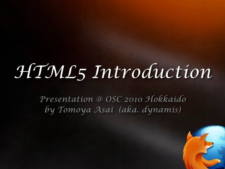 HTML5 Introduction   Presentation @ OSC 2010 Hokkaido    by Tomoya Asai (aka. dynamis)