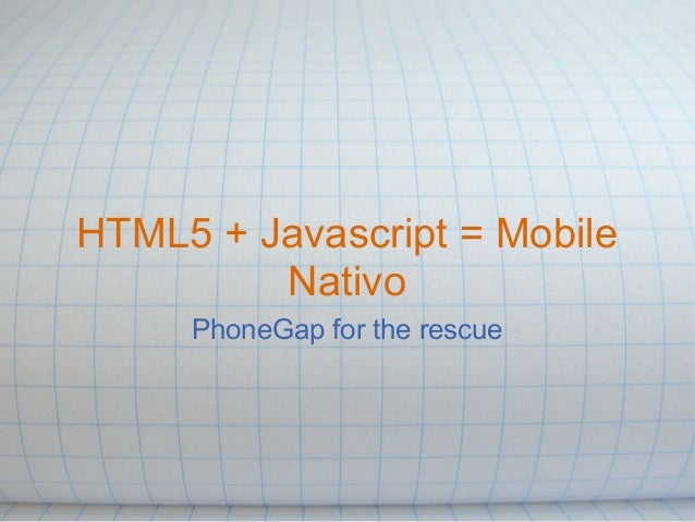 HTML5 + Javascript = Mobile Nativo PhoneGap for the rescue