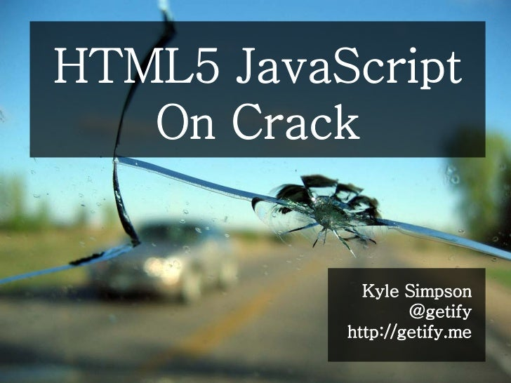 HTML5 JavaScript   On Crack             Kyle Simpson                   @getify           http://getify.me
