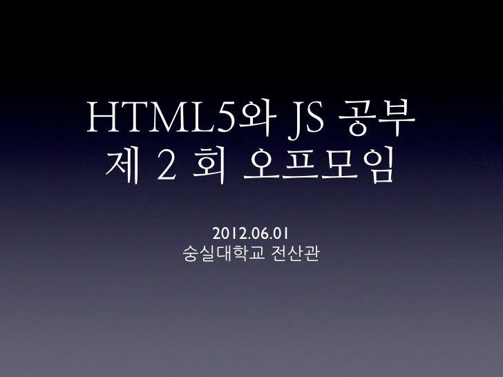 HTML5와 JS 공부 제 2 회 오프모임     2012.06.01   숭실대학교