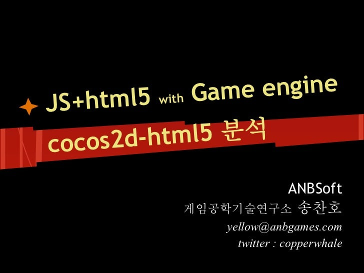Gam   html5 with  e engineJS+cocos2d- html5 분석                   ANBSoft          게임공학기술연구소 송찬호              yellow@anbgam...