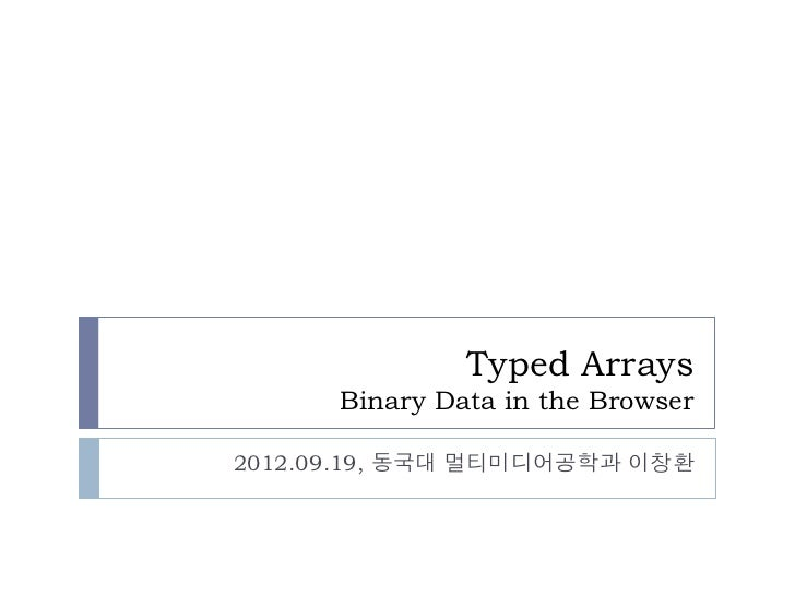 Typed Arrays      Binary Data in the Browser2012.09.19, 동국대 멀티미디어공학과 이창환