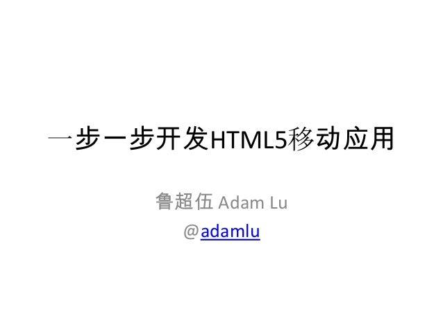 一步一步开发HTML5移动应用    鲁超伍 Adam Lu     @adamlu
