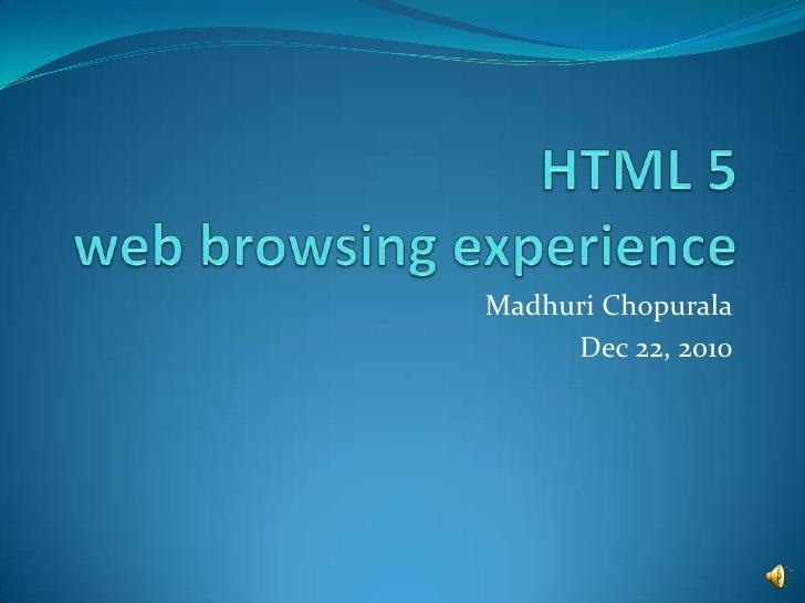 HTML 5 web browsing experience<br />MadhuriChopurala<br />Dec 22, 2010<br />