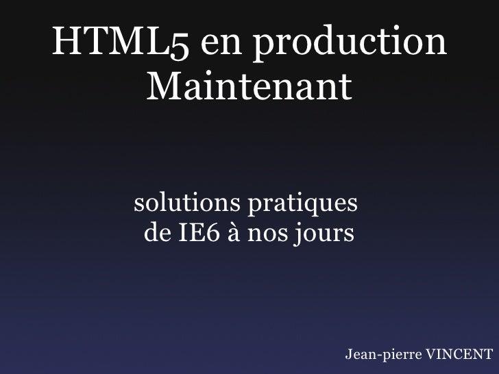 HTML5 en production    Maintenant     solutions pratiques     de IE6 à nos jours                        Jean-pierre VINCENT