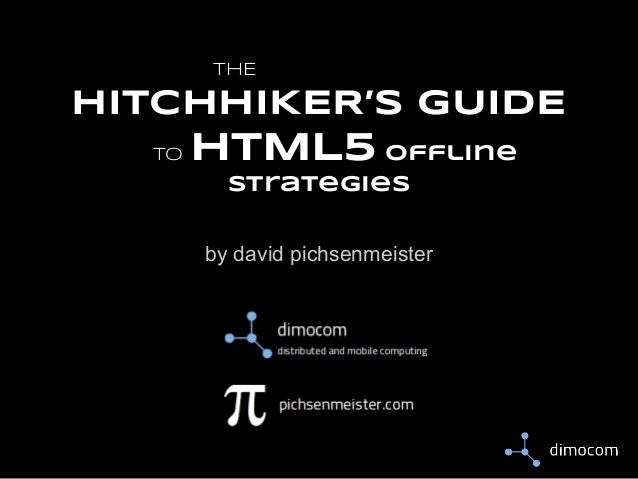 THE  HITCHHIKER'S GUIDE TO  HTML5 offline strategies by david pichsenmeister