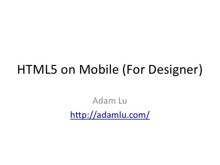 HTML5 on Mobile (For Designer)              Adam Lu        http://adamlu.com/