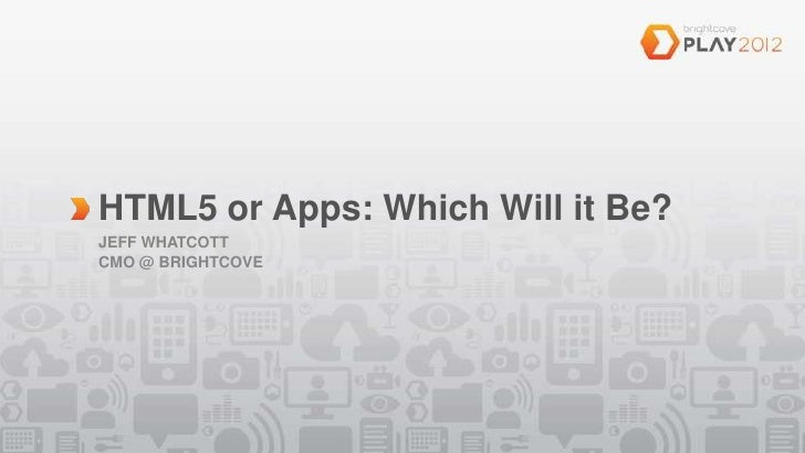 HTML5 or Apps: Which Will it Be?JEFF WHATCOTTCMO @ BRIGHTCOVE