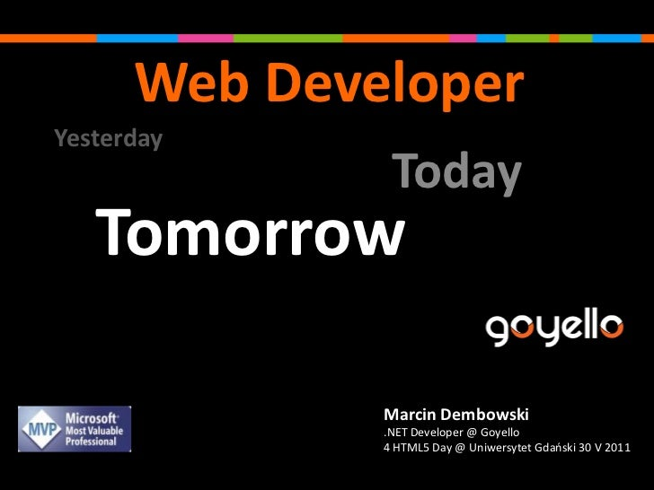 Web Developer<br />Yesterday<br />Today<br />Tomorrow<br />Marcin Dembowski <br />.NET Developer @ Goyello<br />4 HTML5 Da...
