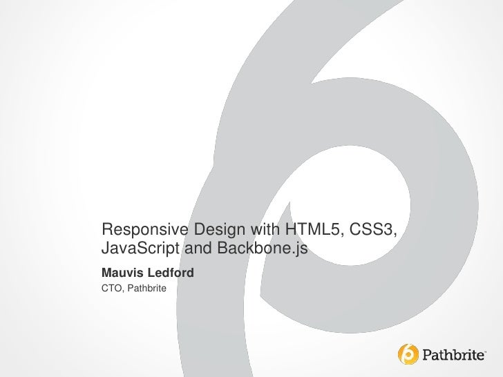 Responsive Design with HTML5, CSS3,JavaScript and Backbone.jsMauvis LedfordCTO, Pathbrite