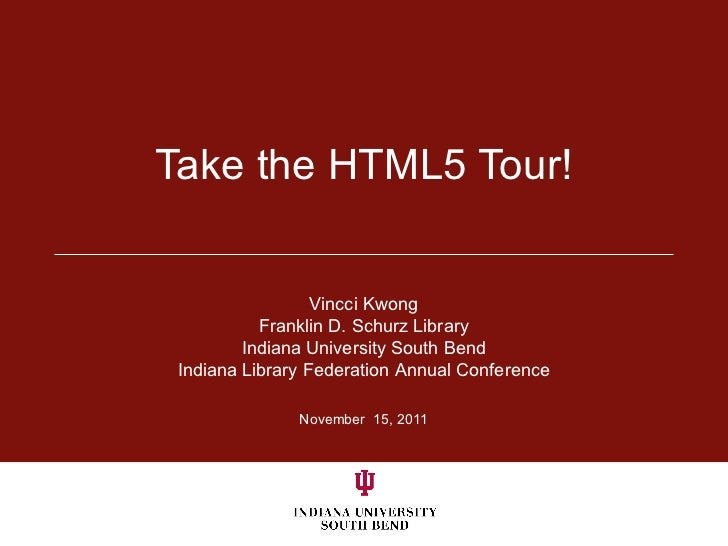 Take the HTML5 Tour! November  15, 2011 Vincci Kwong Franklin D. Schurz Library Indiana University South Bend Indiana Libr...
