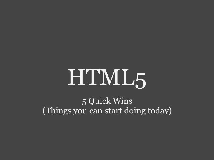 <ul>HTML5 </ul><ul>5 Quick Wins (Things you can start doing today) </ul>