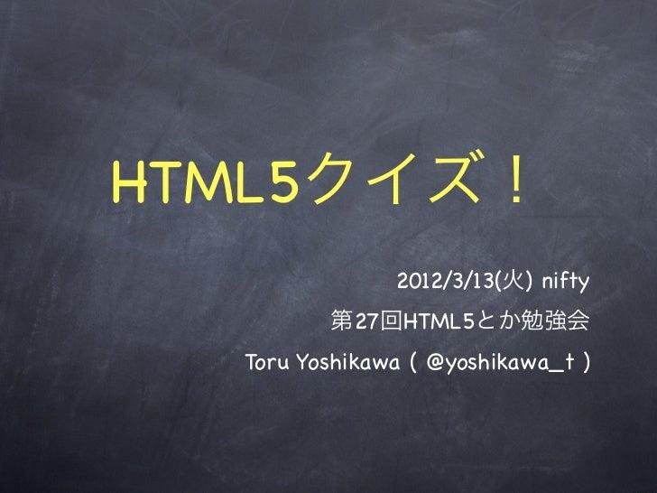 HTML5クイズ!               2012/3/13(火) nifty         第27回HTML5とか勉強会  Toru Yoshikawa ( @yoshikawa_t )