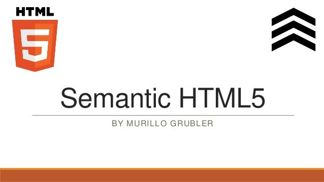 Semantic HTML5   BY MURILLO GRUBLER