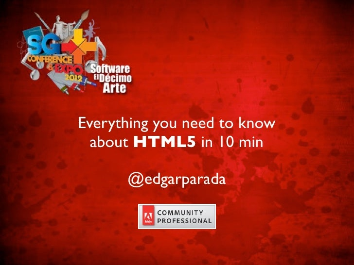 Everything you need to know  about HTML5 in 10 min      @edgarparada