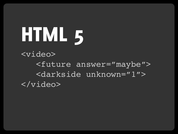 "HTML 5 <video>    <future answer=""maybe"">    <darkside unknown=""1""> </video>"