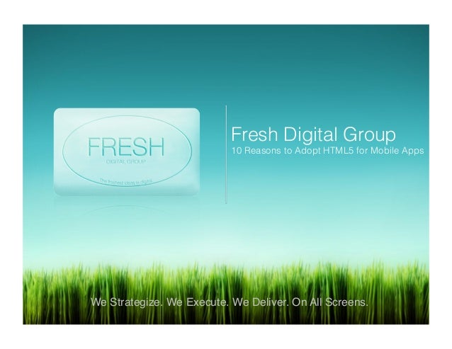 Fresh Digital Group 10 Reasons to Adopt HTML5 for Mobile Apps! We Strategize. We Execute. We Deliver. On All Screens.!