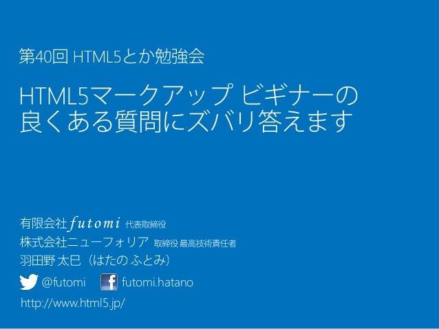 第40回 HTML5とか勉強会 HTML5マークアップ ビギナーの良くある質問にズバリ答えます