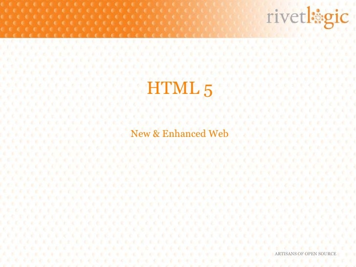 HTML 5New & Enhanced Web                     ARTISANS OF OPEN SOURCE