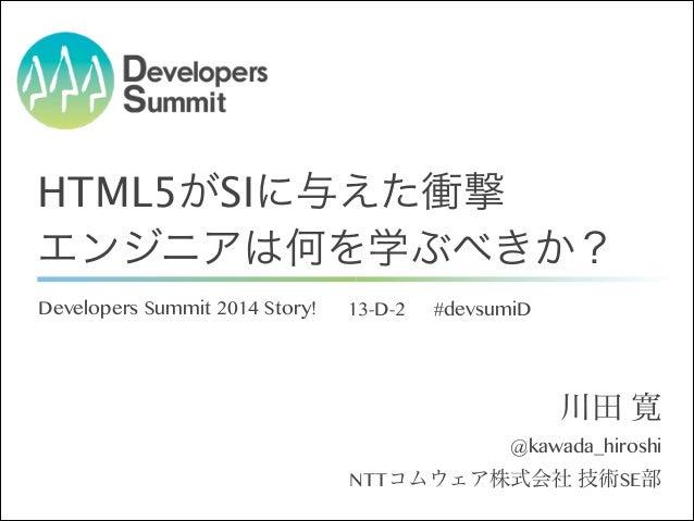 HTML5がSIに与えた衝撃 エンジニアは何を学ぶべきか? Developers Summit 2014 Story!  13-D-2  #devsumiD  川田 寛 @kawada_hiroshi NTTコムウェア株式会社 技術SE部