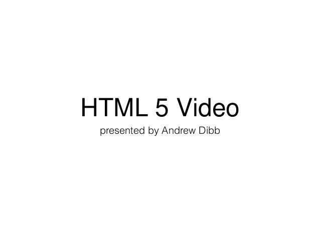HTML 5 Video presented by Andrew Dibb