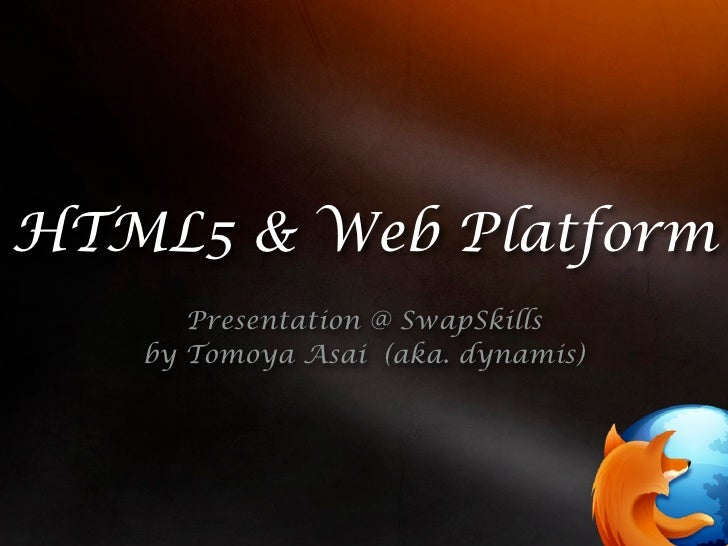 HTML5 & Web Platform       Presentation @ SwapSkills    by Tomoya Asai (aka. dynamis)