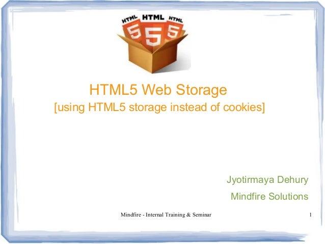 Mindfire - Internal Training & Seminar 1 HTML5 Web Storage [using HTML5 storage instead of cookies] Jyotirmaya Dehury Mind...