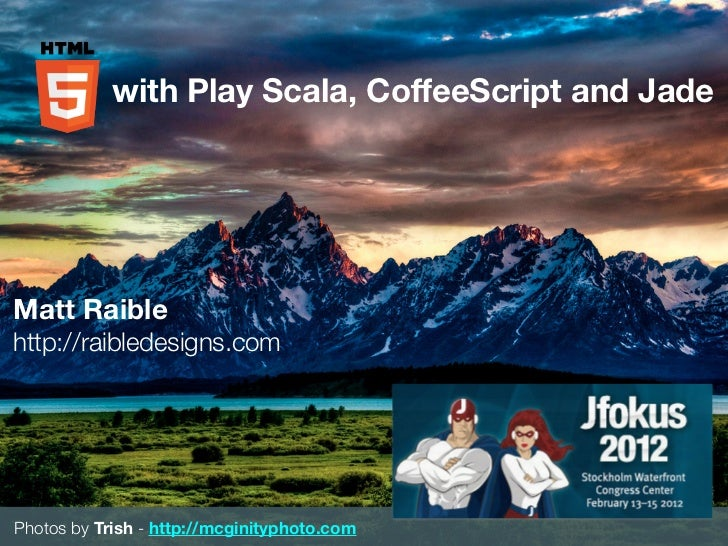 with Play Scala, CoffeeScript and JadeMatt Raiblehttp://raibledesigns.comPhotos by Trish - http://mcginityphoto.com