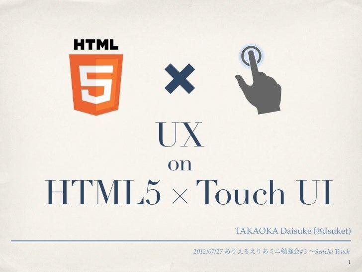 UX      onHTML5 × Touch UI                     TAKAOKA Daisuke (@dsuket)           2012/07/27 ありえるえりあミニ勉強会#3 ∼Sencha Touch...