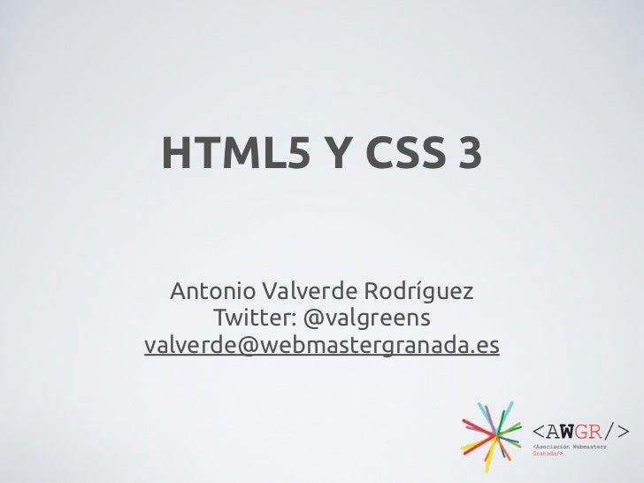 HTML5 Y CSS 3  Antonio Valverde Rodríguez      Twitter: @valgreensvalverde@webmastergranada.es