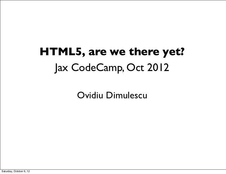 HTML5, are we there yet?                            Jax CodeCamp, Oct 2012                                Ovidiu Dimulescu...