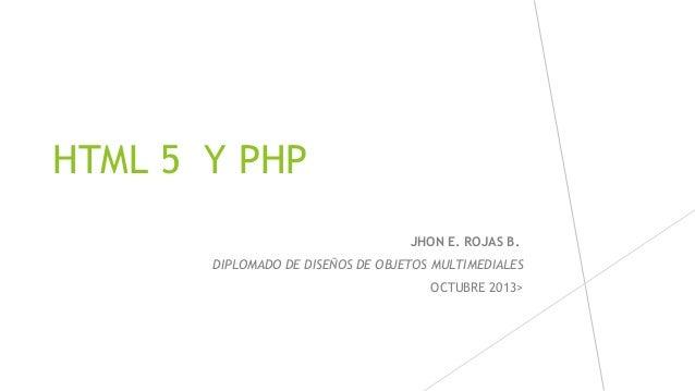 HTML 5 Y PHP JHON E. ROJAS B. DIPLOMADO DE DISEÑOS DE OBJETOS MULTIMEDIALES OCTUBRE 2013>