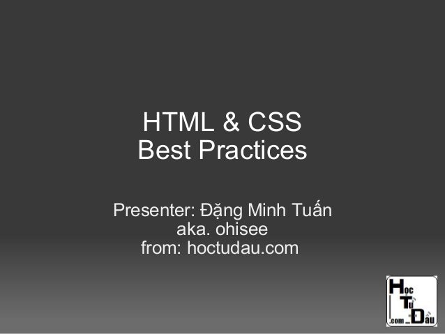 HTML & CSS Best Practices Presenter: Đặng Minh Tuấn aka. ohisee from: hoctudau.com